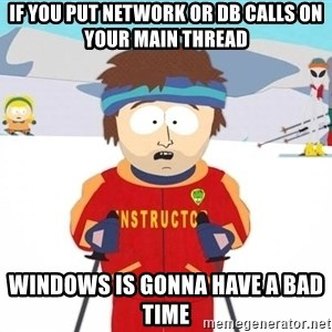 You're gonna have a bad time - If you put network or DB calls on your main thread Windows is gonna have a bad time