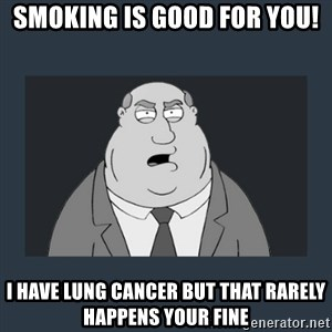 Family Guy Smoke - smoking is good for you! I have lung cancer but that rarely happens your fine