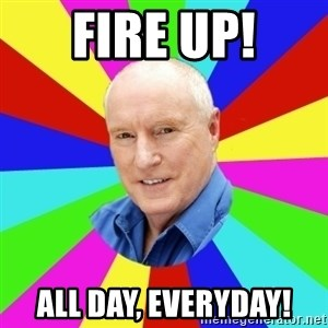 Alf Stewart - fire up! All day, Everyday!