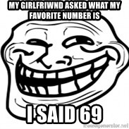 Troll Face in RUSSIA! - my girlfriwnd asked what my favorite number is i said 69