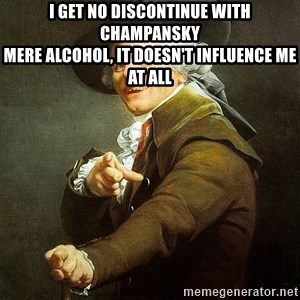 Ducreux - I get no discontinue with champansky  Mere alcohol, it doesn't influence me at all