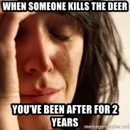 Crying lady - When someone kills the deer You've been after for 2 years