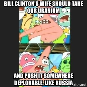 Pushing Patrick - bill clinton's wife should take our uranium and push it somewhere deplorable, like russia