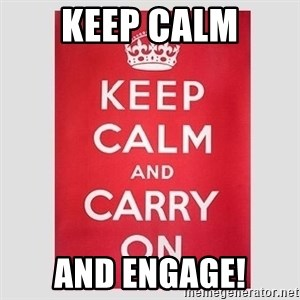 Keep Calm - Keep calm and engage!