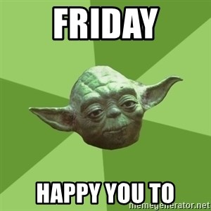 Advice Yoda Gives - Friday Happy you to