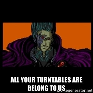 All your base are belong to us - All your turntables are belong to us