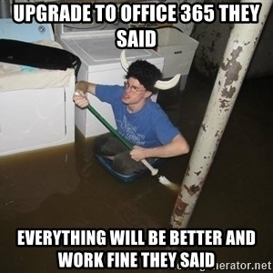 X they said,X they said - Upgrade to office 365 they said everything will be better and work fine they said