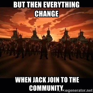 until the fire nation attacked. - But then everything change  when Jack join to the community.