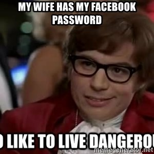 I too like to live dangerously - MY WIFE HAS MY FACEBOOK PASSWORD
