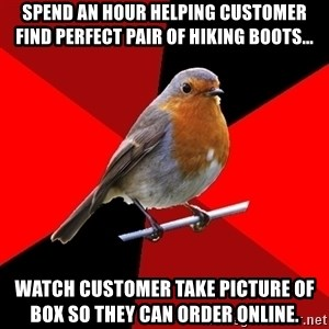Retail Robin - Spend an hour helping customer find perfect pair of hiking boots... Watch customer take picture of box so they can order online.