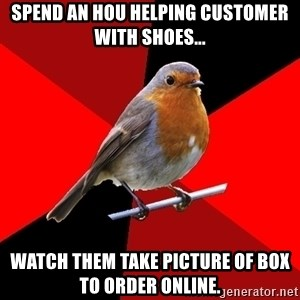 Retail Robin - Spend an hou helping customer with shoes... Watch them take pictUre of box to order online.