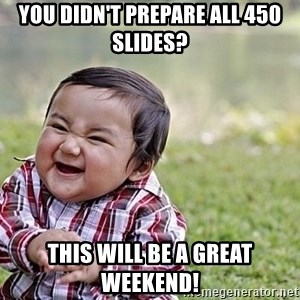 Evil Asian Baby - You didn't prepare all 450 slides? This will be a great weekend!