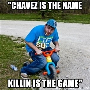 "Thug Life on a Trike - ""Chavez is the name Killin is the game"""