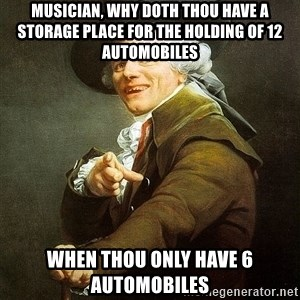 Ducreux - Musician, why doth thou have a storage place for the holding of 12 automobiles when thou only have 6 automobiles