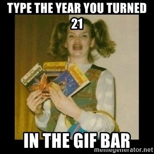Ermahgerd Girl - Type the year you turned 21 In the gif bar