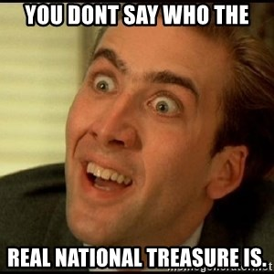 You Don't Say Nicholas Cage - You dont sAY who the Real national treasure is.