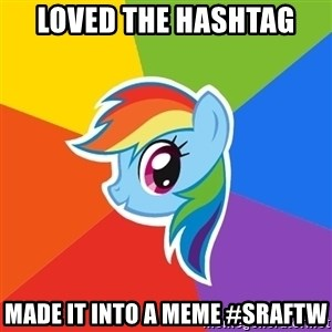 Rainbow Dash - Loved the hashtag Made it into a meme #SRAFTW