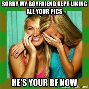 Laughing Girls  - Sorry MY BOYFRIEND KEPT LIKING ALL YOUR PICS  HE'S your bf now