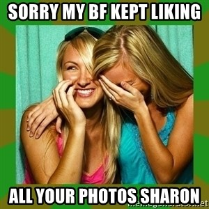 Laughing Girls  - Sorry my bf kept liking  All your photos Sharon