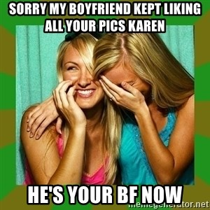 Laughing Girls  - Sorry MY BOYFRIEND KEPT LIKING ALL YOUR PICS karen HE'S your bf now