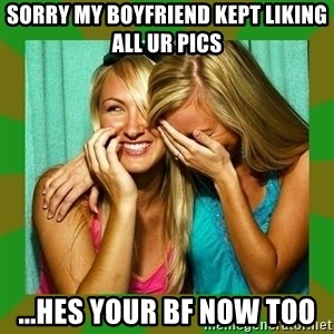 Laughing Girls  - Sorry MY BOYFRIEND KEPT LIKING ALL ur pics  ...Hes your bf now too