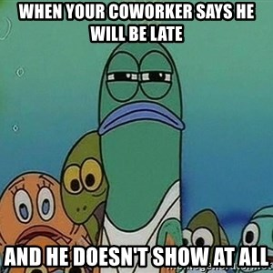 suspicious spongebob lifegaurd - When your coworker says he will be late And he doesn't show at all