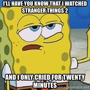 Only Cried for 20 minutes Spongebob - I'LL HAVE YOU KNOW THAT I WATCHED STRANGER THINGS 2 AND I ONLY CRIED FOR TWENTY MINUTES