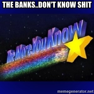 The more you know - The Banks..Don't know shit