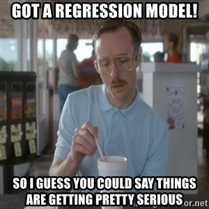 Things are getting pretty Serious (Napoleon Dynamite) - Got a regression model! so i guess you could say things are getting pretty serious