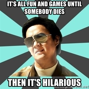 mr chow - It's all fun and games until somebody dies then it's hilarious