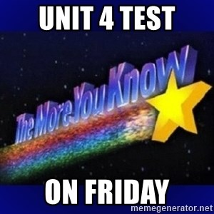 The more you know - unit 4 test on friday