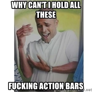 Why Can't I Hold All These?!?!? - Why can't i hold all these fucking action bars