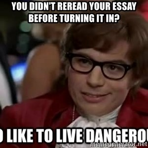 I too like to live dangerously - You didn't reread your essay before turning it in?