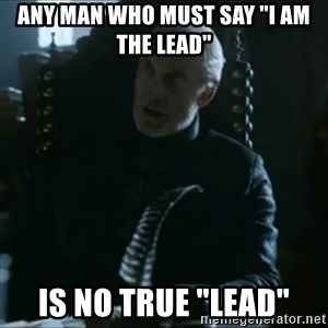 "Tywin Lannister - aNY MAN WHO MUST SAY ""i AM THE LEAD"" IS NO TRUE ""LEAD"""