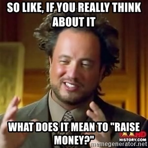 "Alien guy - So like, if you really think about it what does it mean to ""raise money?"""