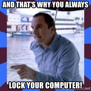 J walter weatherman - And that's why you always lock your computer!