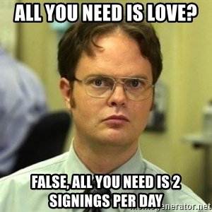 Dwight Meme - aLL YOU NEED IS LOVE? fALSE, ALL YOU NEED IS 2 SIGNINGS PER DAY