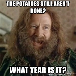 What Year - the potatoes still aren't done? what year is it?