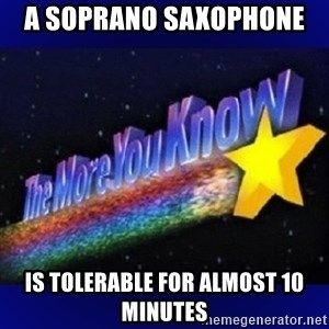 The more you know - A soprano saxophone  Is tolerable for almost 10 minutes