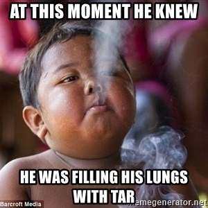 Smoking Baby - At this moment he knew  He was filling his lungs with tar