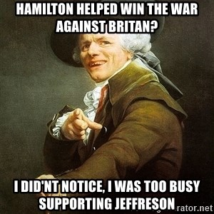 Ducreux - hamilton helped win the war against britan? I did'nt notice, I was too busy supporting jeffreson