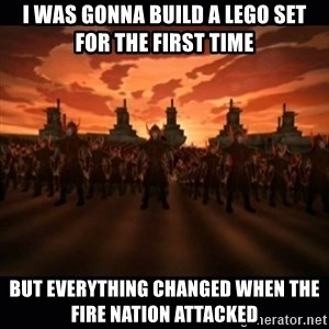until the fire nation attacked. - I was gonna Build a Lego Set for the first time but everything changed when the fire nation attacked