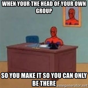 and im just sitting here masterbating - when your the head of your own group so you make it so you can only be there