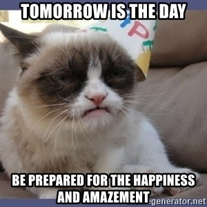 Birthday Grumpy Cat - tomorrow is the day be prepared for the happiness and amazement