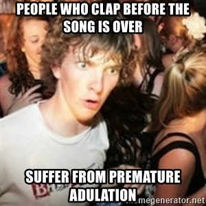 sudden realization guy - People who clap before the song is over Suffer from premature adulation