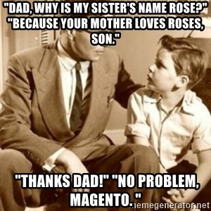 """father son  - """"Dad, why is my SISTER'S name rose?"""" """"Because your mother loves roses, son.""""   """"Thanks dad!"""" """"No problem, magento. """""""
