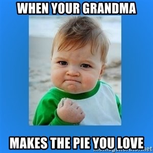yes baby 2 - When your grandma makes the pie you love