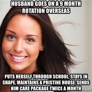 Good Girl Gina - Husband goes on a 9 month rotation overseas puts herself through school, stays in shape, maintains a pristine house, sends him care package twice a month