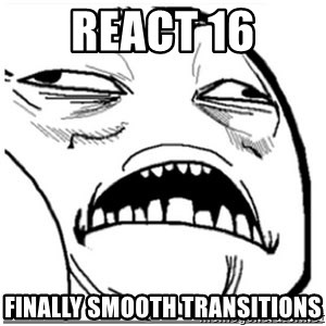 Sweet Jesus Face - react 16 finally smooth transitions
