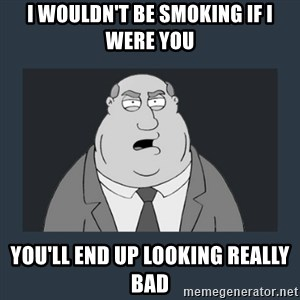 Family Guy Smoke - I wouldn't be smoking if i were you you'll end up looking really bad